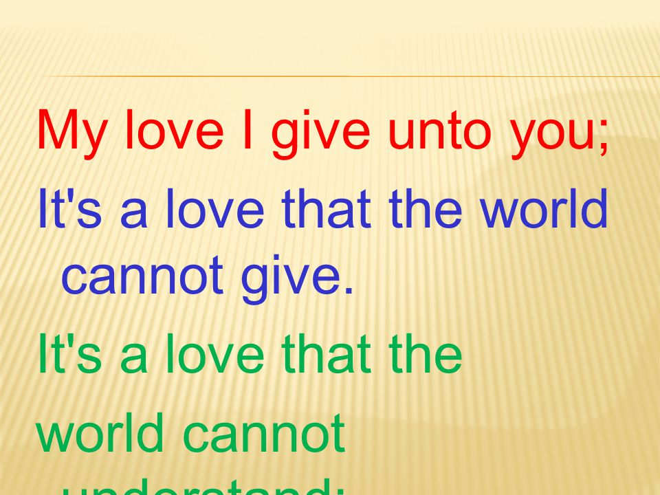 My love I give unto you; It s a love that the world cannot give.