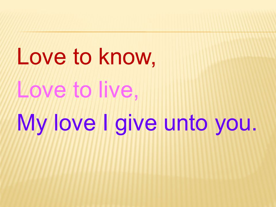 Love to know, Love to live, My love I give unto you.