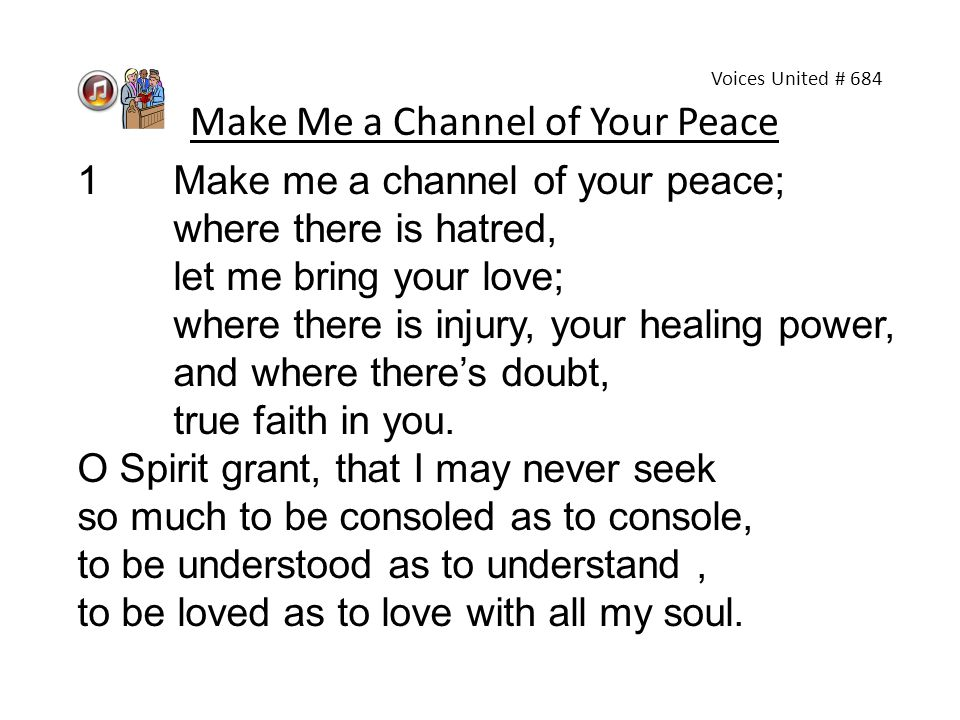 Make Me a Channel of Your Peace 1Make me a channel of your peace; where there is hatred, let me bring your love; where there is injury, your healing p