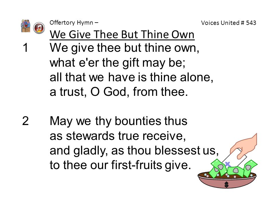 1 We give thee but thine own, what e'er the gift may be; all that we have is thine alone, a trust, O God, from thee. 2 May we thy bounties thus as ste