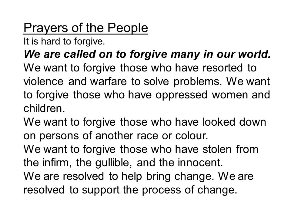 Prayers of the People It is hard to forgive. We are called on to forgive many in our world. We want to forgive those who have resorted to violence and