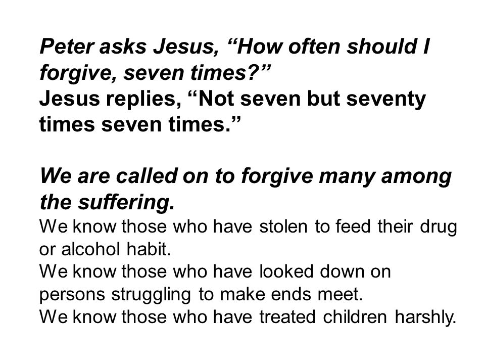 """Peter asks Jesus, """"How often should I forgive, seven times?"""" Jesus replies, """"Not seven but seventy times seven times."""" We are called on to forgive man"""