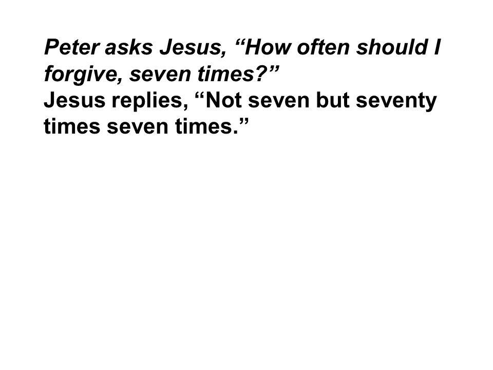 "Peter asks Jesus, ""How often should I forgive, seven times?"" Jesus replies, ""Not seven but seventy times seven times."""