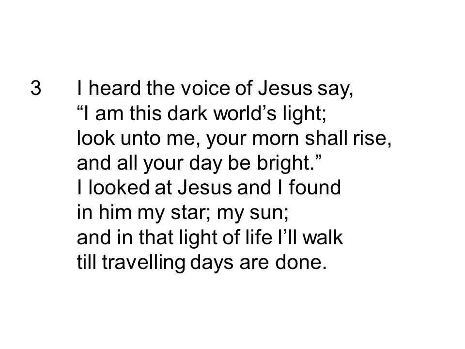 """3I heard the voice of Jesus say, """"I am this dark world's light; look unto me, your morn shall rise, and all your day be bright."""" I looked at Jesus and"""