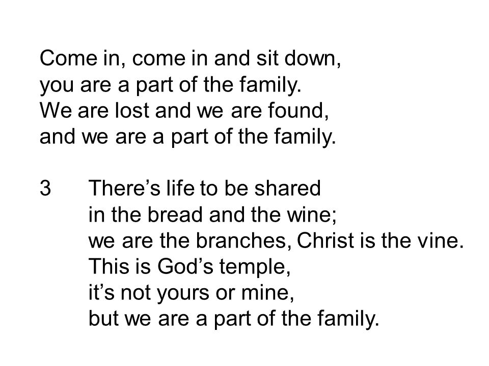 Come in, come in and sit down, you are a part of the family. We are lost and we are found, and we are a part of the family. 3There's life to be shared