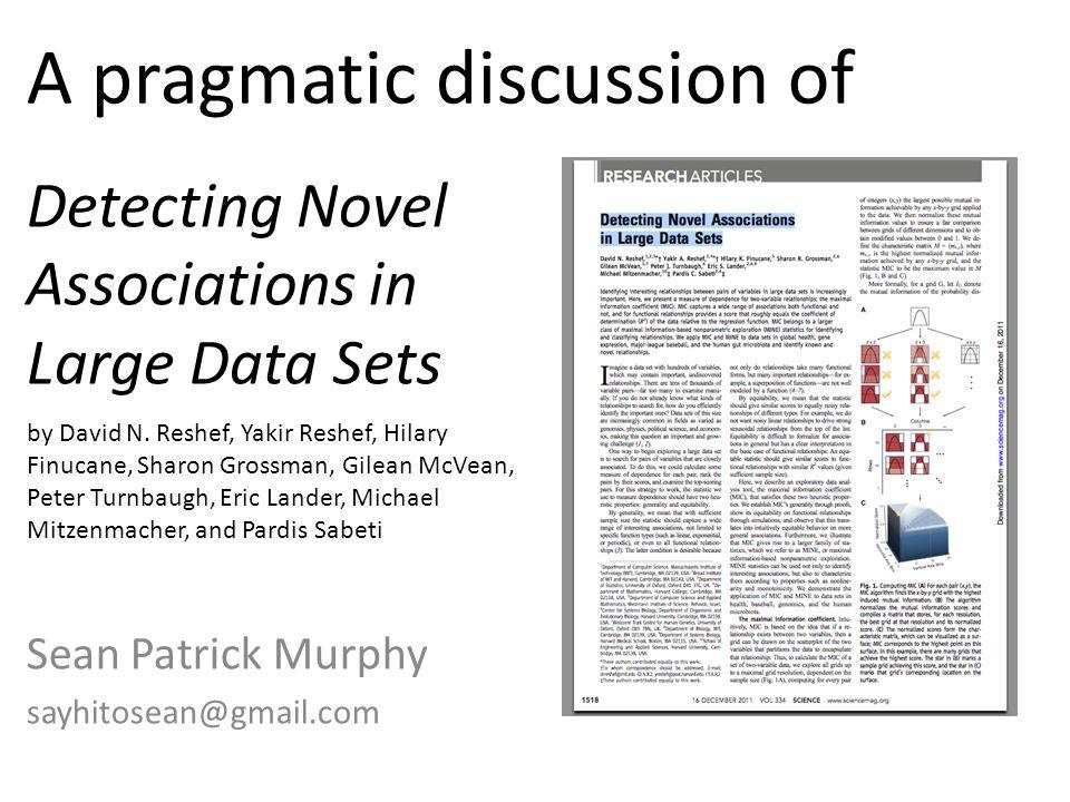 Detecting Novel Associations in Large Data Sets Sean Patrick Murphy sayhitosean@gmail.com A pragmatic discussion of by David N. Reshef, Yakir Reshef,