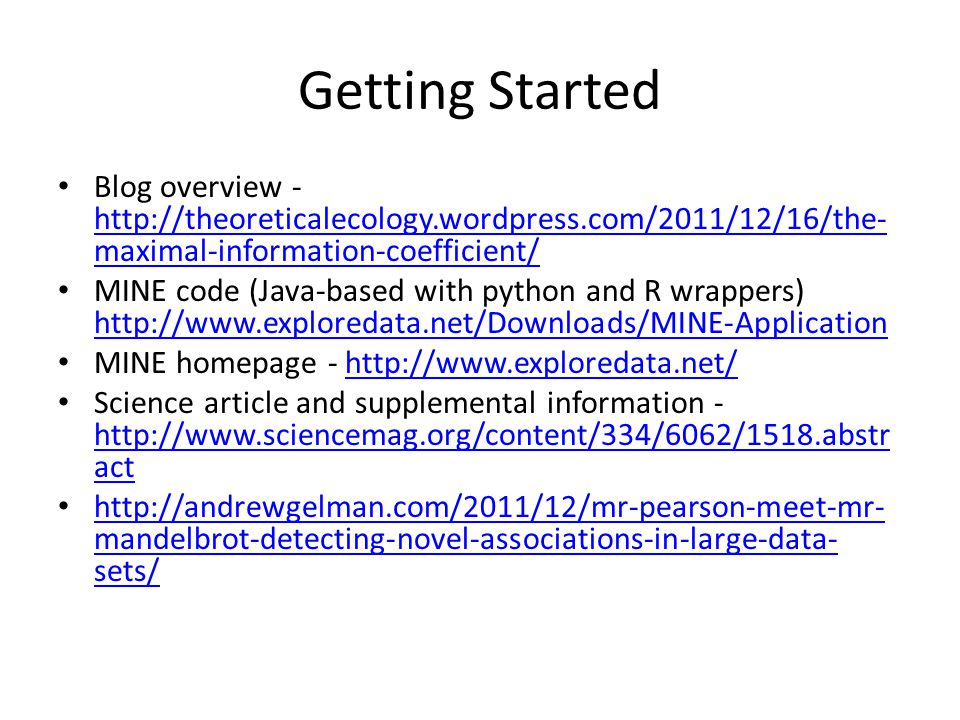 Getting Started Blog overview - http://theoreticalecology.wordpress.com/2011/12/16/the- maximal-information-coefficient/ http://theoreticalecology.wor