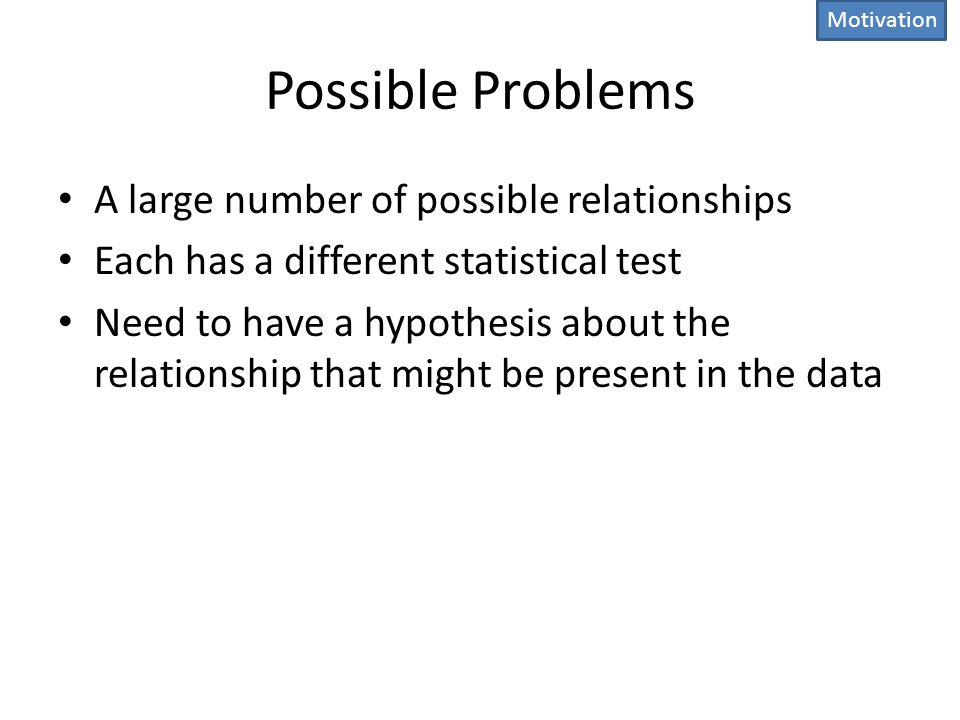 Possible Problems A large number of possible relationships Each has a different statistical test Need to have a hypothesis about the relationship that