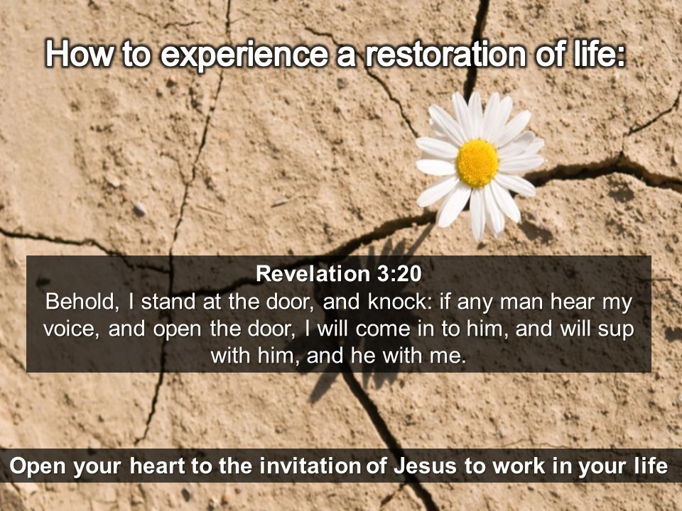 Revelation 3:20 Behold, I stand at the door, and knock: if any man hear my voice, and open the door, I will come in to him, and will sup with him, and he with me.