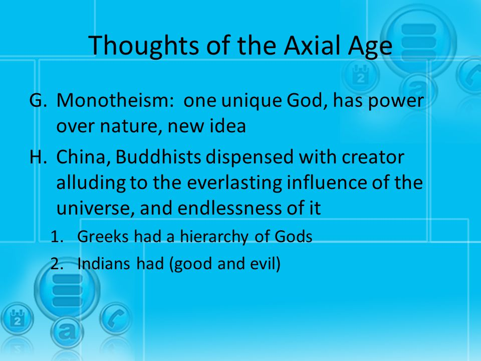 Thoughts of the Axial Age G.Monotheism: one unique God, has power over nature, new idea H.China, Buddhists dispensed with creator alluding to the ever