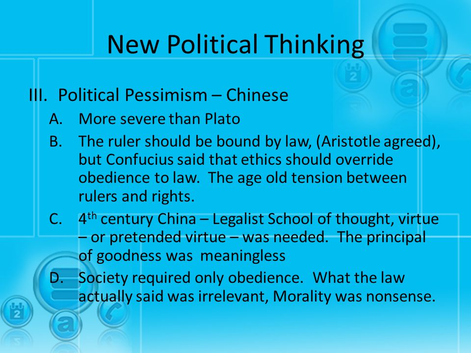 New Political Thinking III.Political Pessimism – Chinese A.More severe than Plato B.The ruler should be bound by law, (Aristotle agreed), but Confuciu