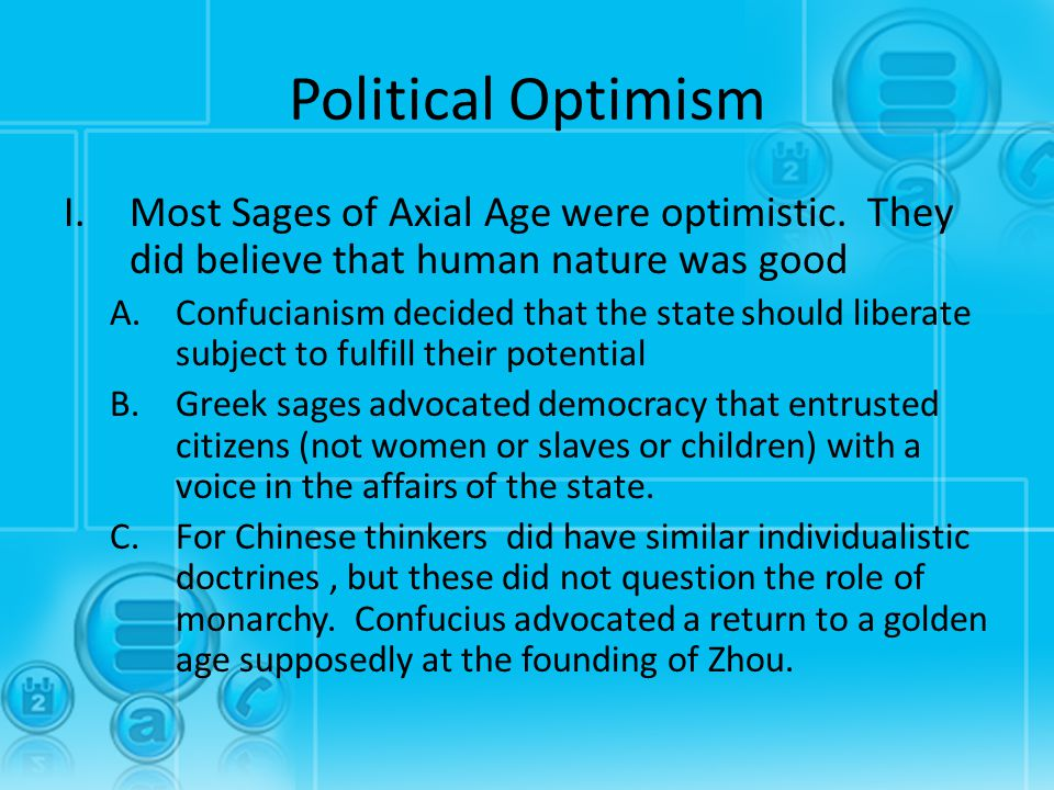 Political Optimism I.Most Sages of Axial Age were optimistic. They did believe that human nature was good A.Confucianism decided that the state should