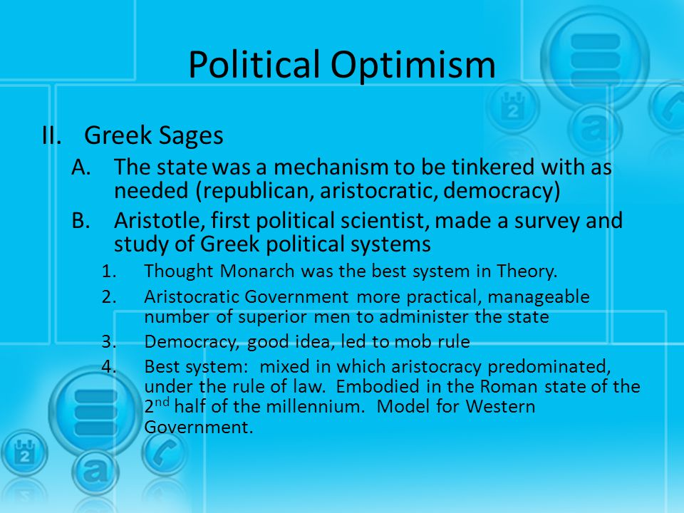 Political Optimism II.Greek Sages A.The state was a mechanism to be tinkered with as needed (republican, aristocratic, democracy) B.Aristotle, first p
