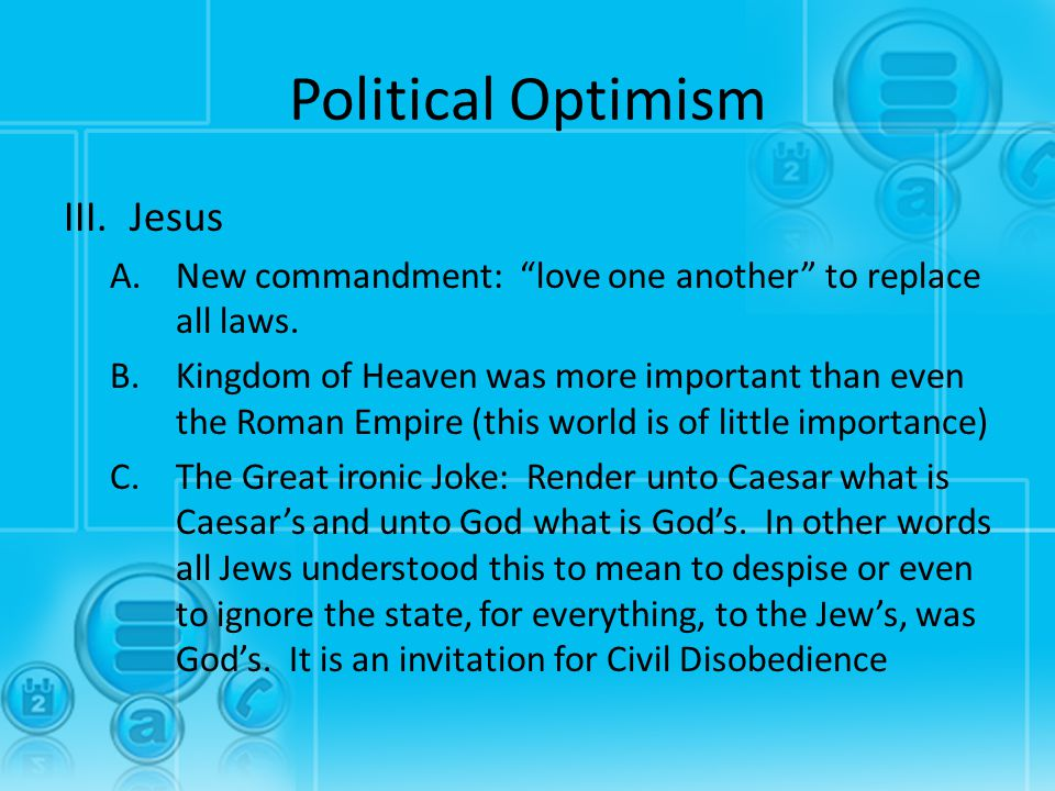 "Political Optimism III.Jesus A.New commandment: ""love one another"" to replace all laws. B.Kingdom of Heaven was more important than even the Roman Emp"