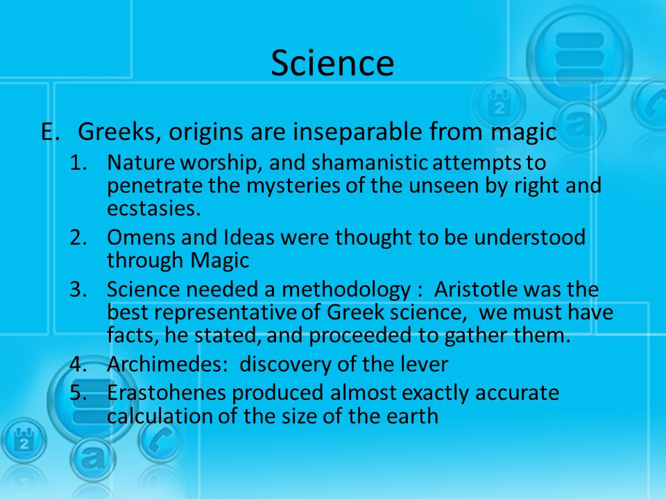 Science E.Greeks, origins are inseparable from magic 1.Nature worship, and shamanistic attempts to penetrate the mysteries of the unseen by right and