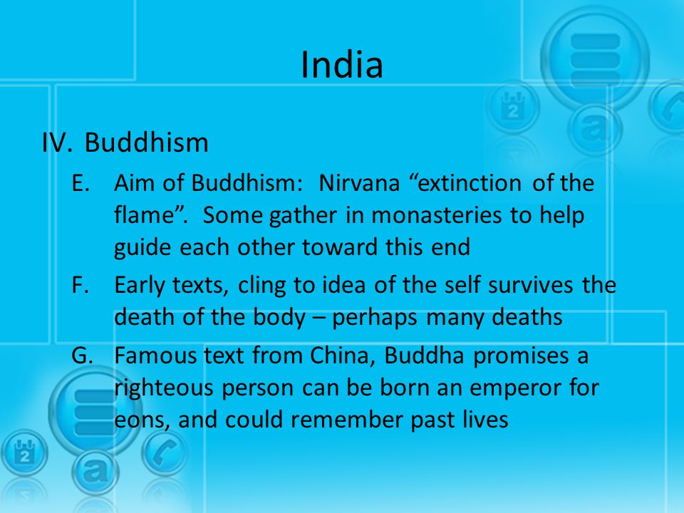 "India IV.Buddhism E.Aim of Buddhism: Nirvana ""extinction of the flame"". Some gather in monasteries to help guide each other toward this end F.Early te"