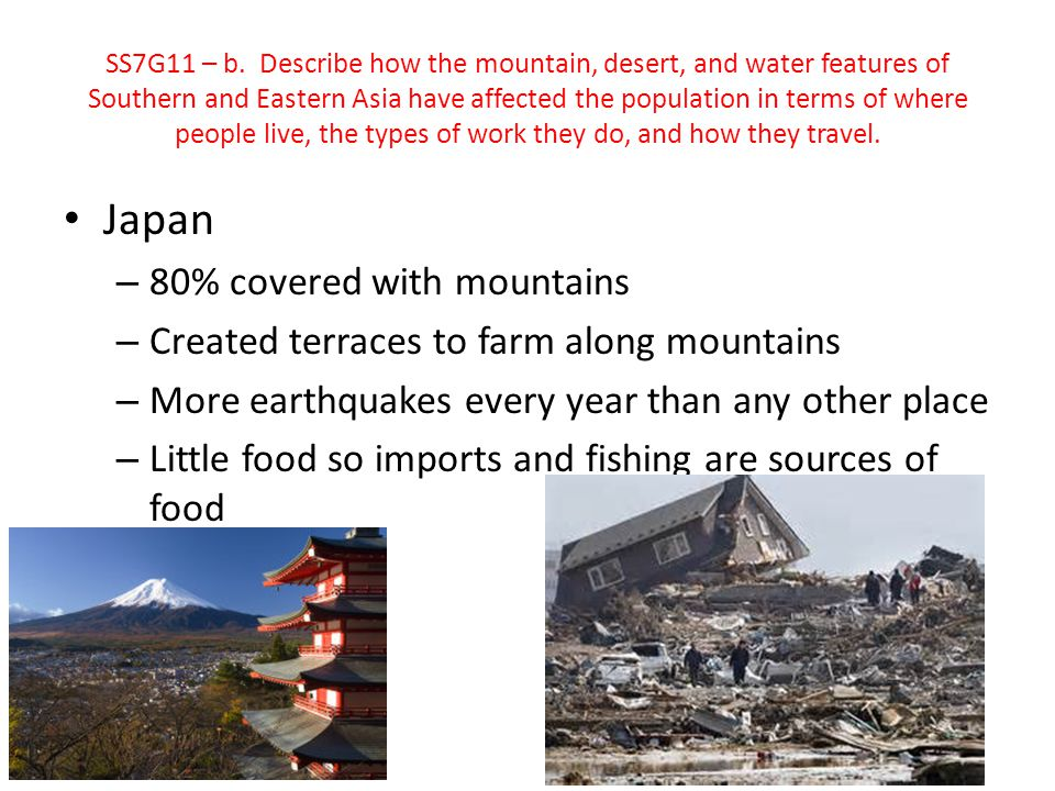 Japan – 80% covered with mountains – Created terraces to farm along mountains – More earthquakes every year than any other place – Little food so impo