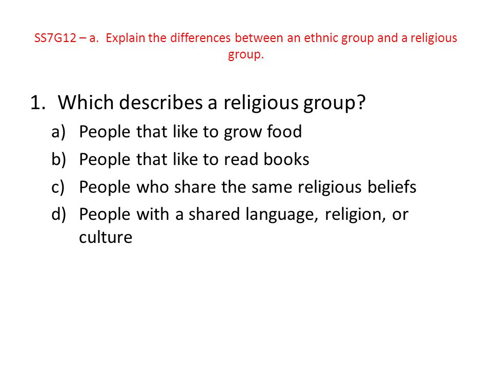1.Which describes a religious group? a)People that like to grow food b)People that like to read books c)People who share the same religious beliefs d)