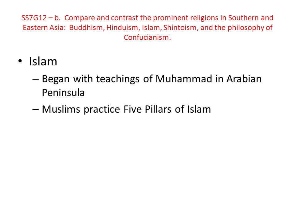 Islam – Began with teachings of Muhammad in Arabian Peninsula – Muslims practice Five Pillars of Islam SS7G12 – b. Compare and contrast the prominent