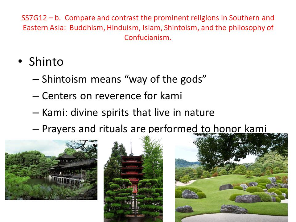 "Shinto – Shintoism means ""way of the gods"" – Centers on reverence for kami – Kami: divine spirits that live in nature – Prayers and rituals are perfor"