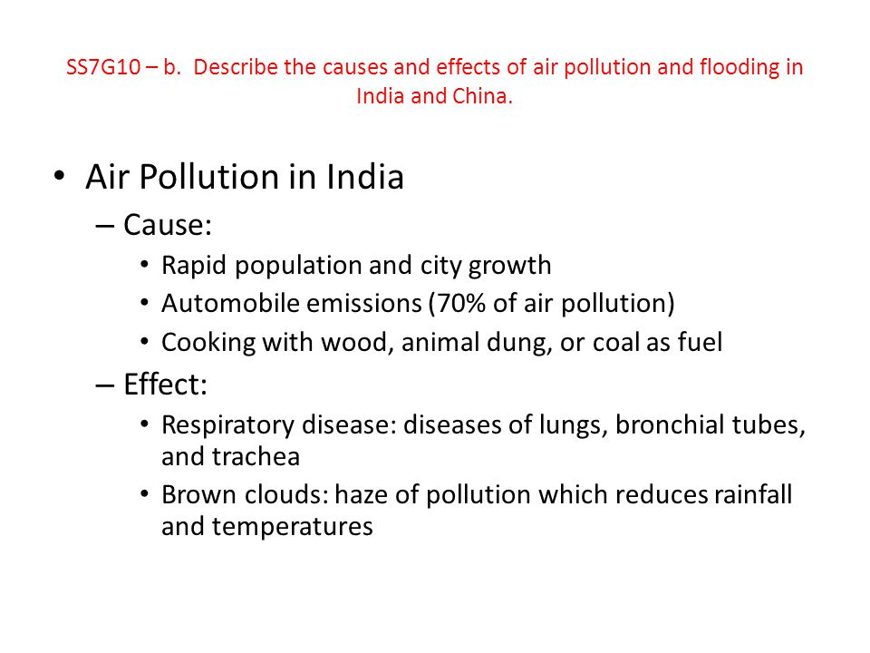 Air Pollution in China – Cause Tremendous growth Burning coal for energy Automobile emissions – Effect Leading cause of death is respiratory disease Acid rain SS7G10 – b.