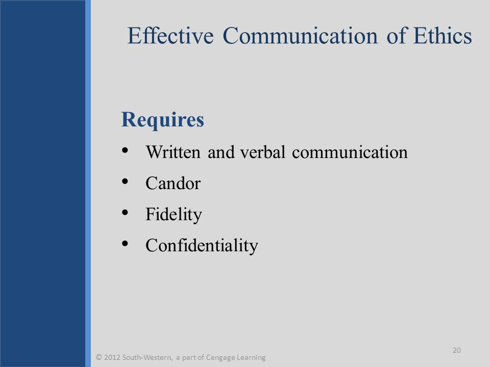 Effective Communication of Ethics Requires Written and verbal communication Candor Fidelity Confidentiality 20 © 2012 South-Western, a part of Cengage