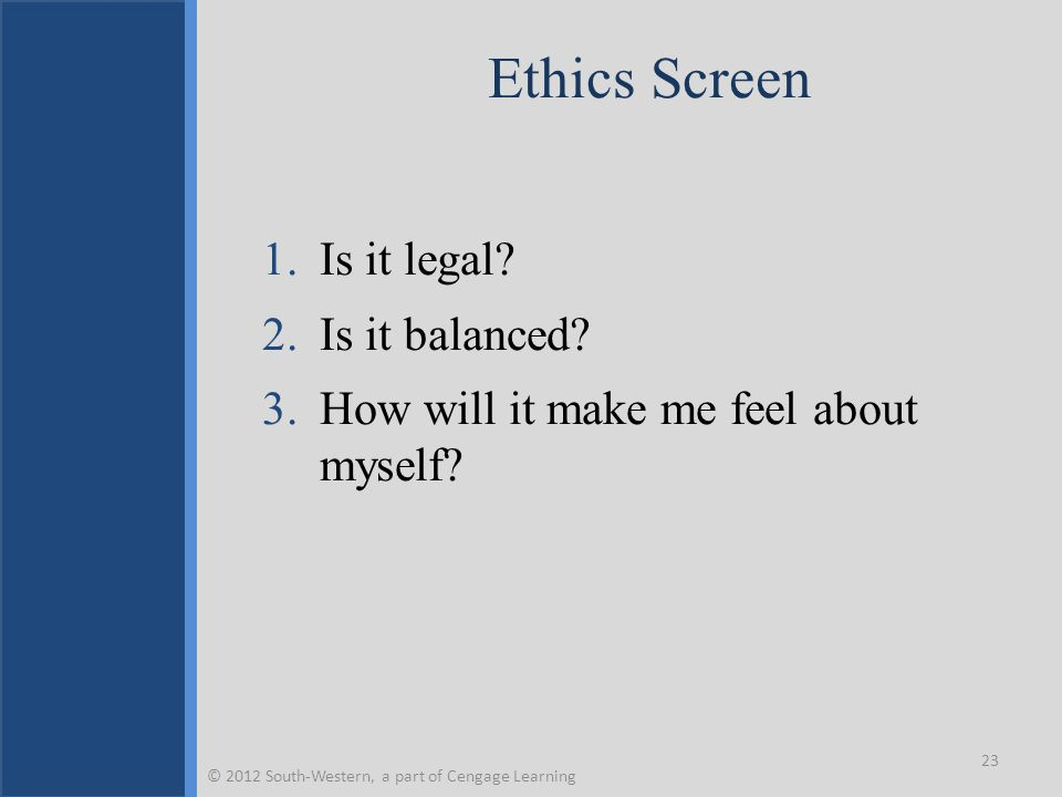 Ethics Screen 1.Is it legal? 2.Is it balanced? 3.How will it make me feel about myself? 23 © 2012 South-Western, a part of Cengage Learning