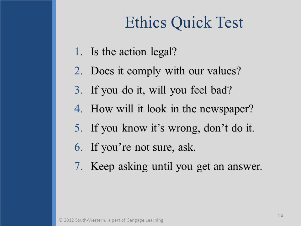 Ethics Quick Test 1.Is the action legal? 2.Does it comply with our values? 3.If you do it, will you feel bad? 4.How will it look in the newspaper? 5.I