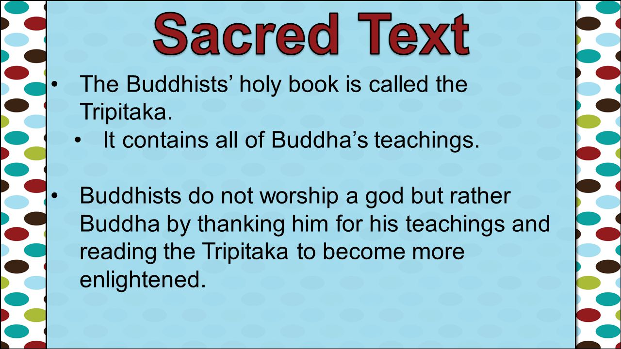 The Buddhists' holy book is called the Tripitaka. It contains all of Buddha's teachings. Buddhists do not worship a god but rather Buddha by thanking
