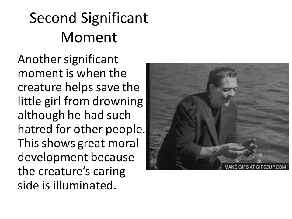 Second Significant Moment Another significant moment is when the creature helps save the little girl from drowning although he had such hatred for oth