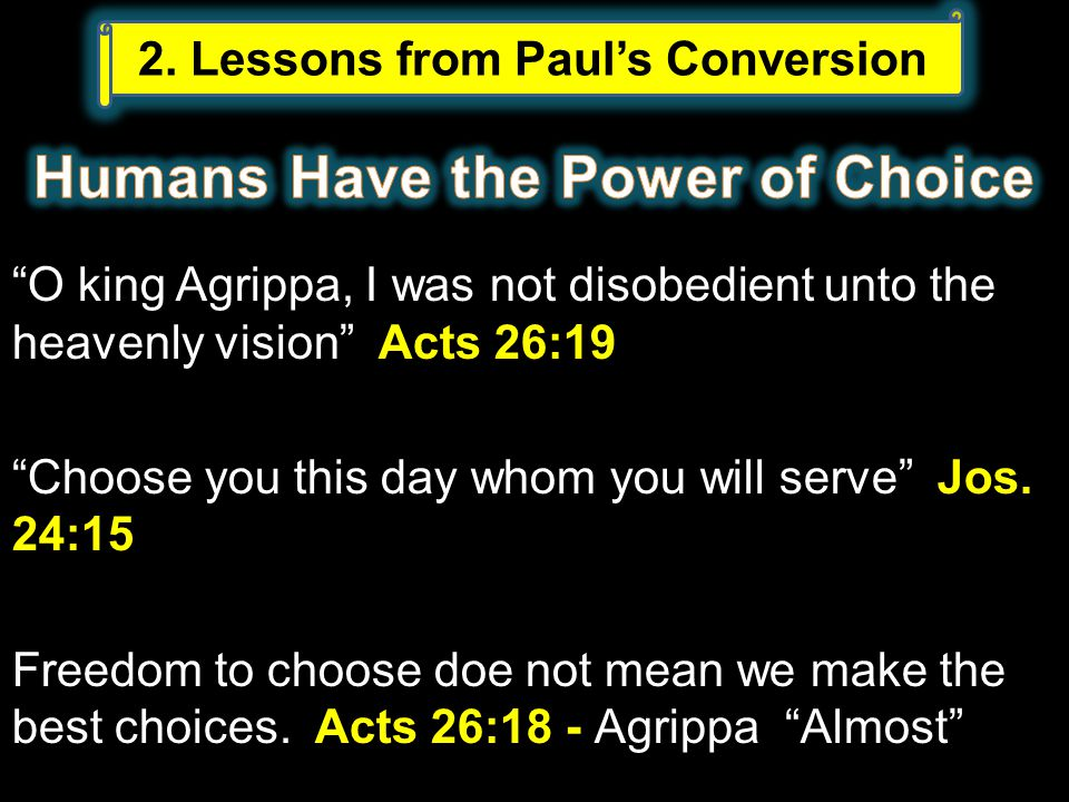 O king Agrippa, I was not disobedient unto the heavenly vision Acts 26:19 Choose you this day whom you will serve Jos.
