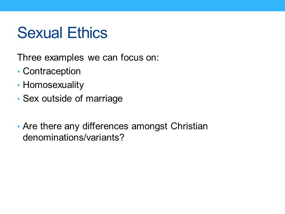 Sexual Ethics Three examples we can focus on: Contraception Homosexuality Sex outside of marriage Are there any differences amongst Christian denomina