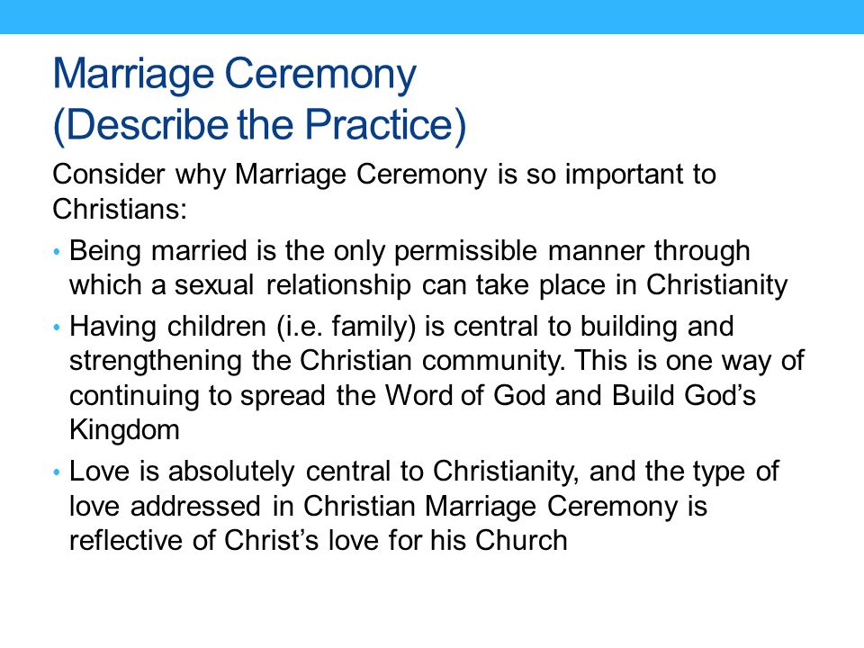 Marriage Ceremony (Describe the Practice) Consider why Marriage Ceremony is so important to Christians: Being married is the only permissible manner t
