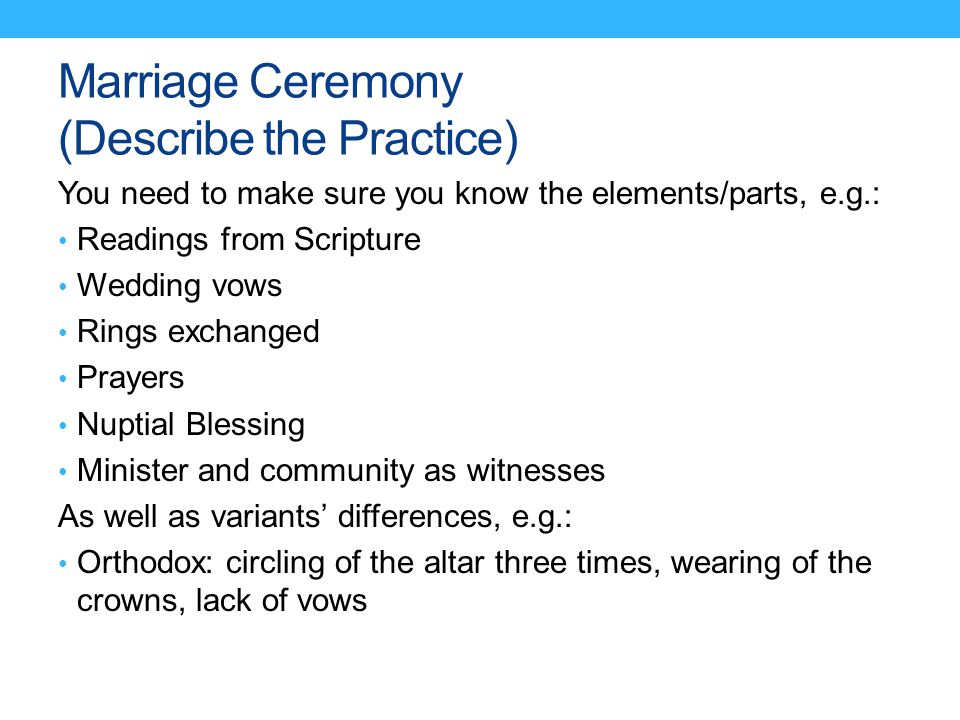 Marriage Ceremony (Describe the Practice) You need to make sure you know the elements/parts, e.g.: Readings from Scripture Wedding vows Rings exchange