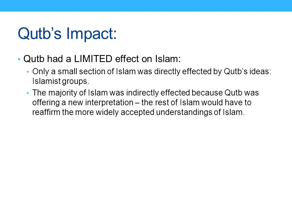 Qutb's Impact: Qutb had a LIMITED effect on Islam: Only a small section of Islam was directly effected by Qutb's ideas: Islamist groups. The majority