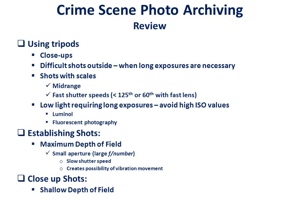 Crime Scene Photo Archiving Review  Using tripods  Close-ups  Difficult shots outside – when long exposures are necessary  Shots with scales Midrange Fast shutter speeds (< 125 th or 60 th with fast lens)  Low light requiring long exposures – avoid high ISO values  Luminol  Fluorescent photography  Establishing Shots:  Maximum Depth of Field Small aperture (large f/number) o Slow shutter speed o Creates possibility of vibration movement  Close up Shots:  Shallow Depth of Field