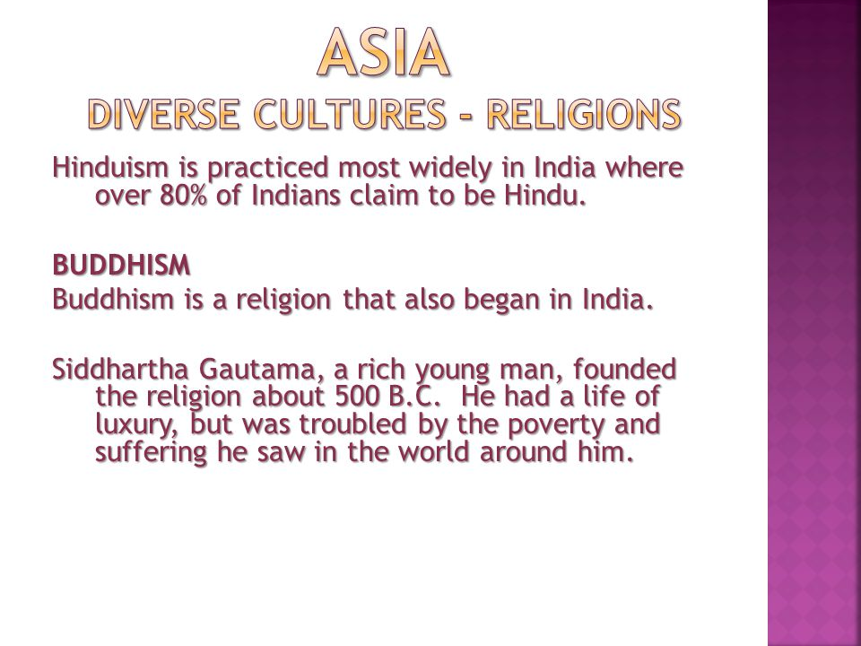 Hinduism is practiced most widely in India where over 80% of Indians claim to be Hindu. BUDDHISM Buddhism is a religion that also began in India. Sidd
