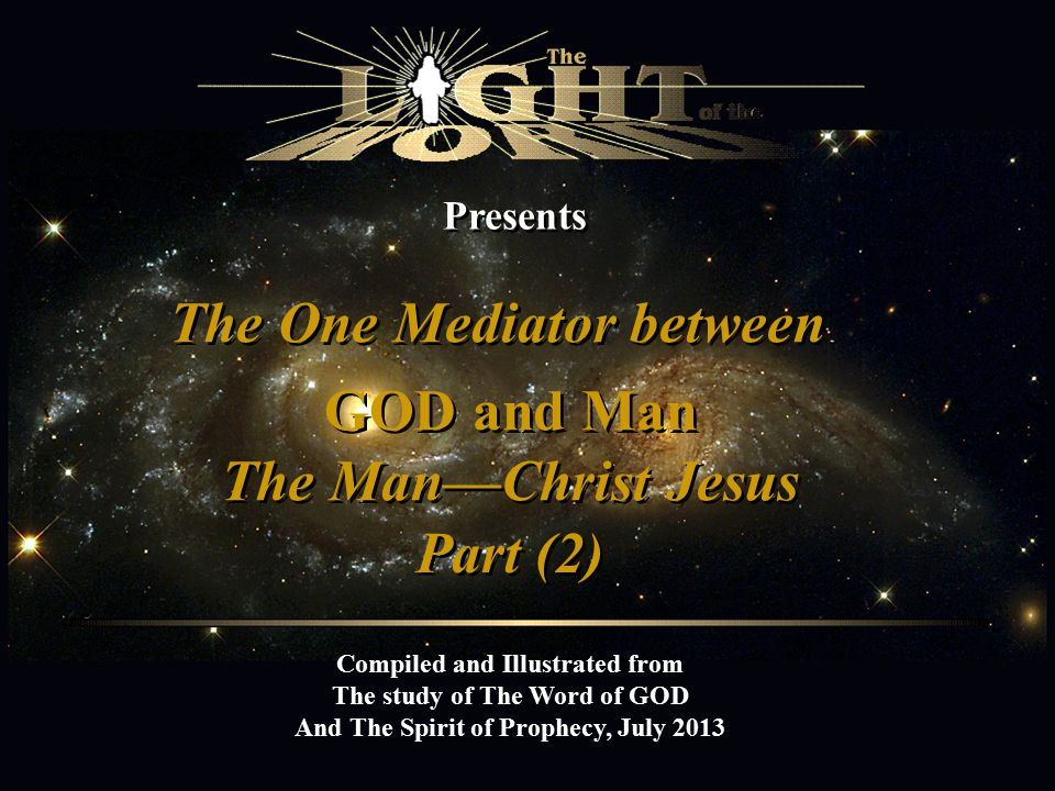 Presents The One Mediator between Compiled and Illustrated from The study of The Word of GOD And The Spirit of Prophecy, July 2013 GOD and Man The Man—Christ Jesus Part (2)