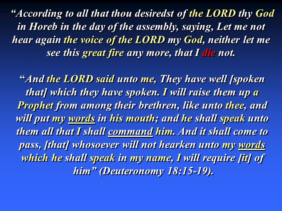 According to all that thou desiredst of the LORD thy God in Horeb in the day of the assembly, saying, Let me not hear again the voice of the LORD my God, neither let me see this great fire any more, that I die not.