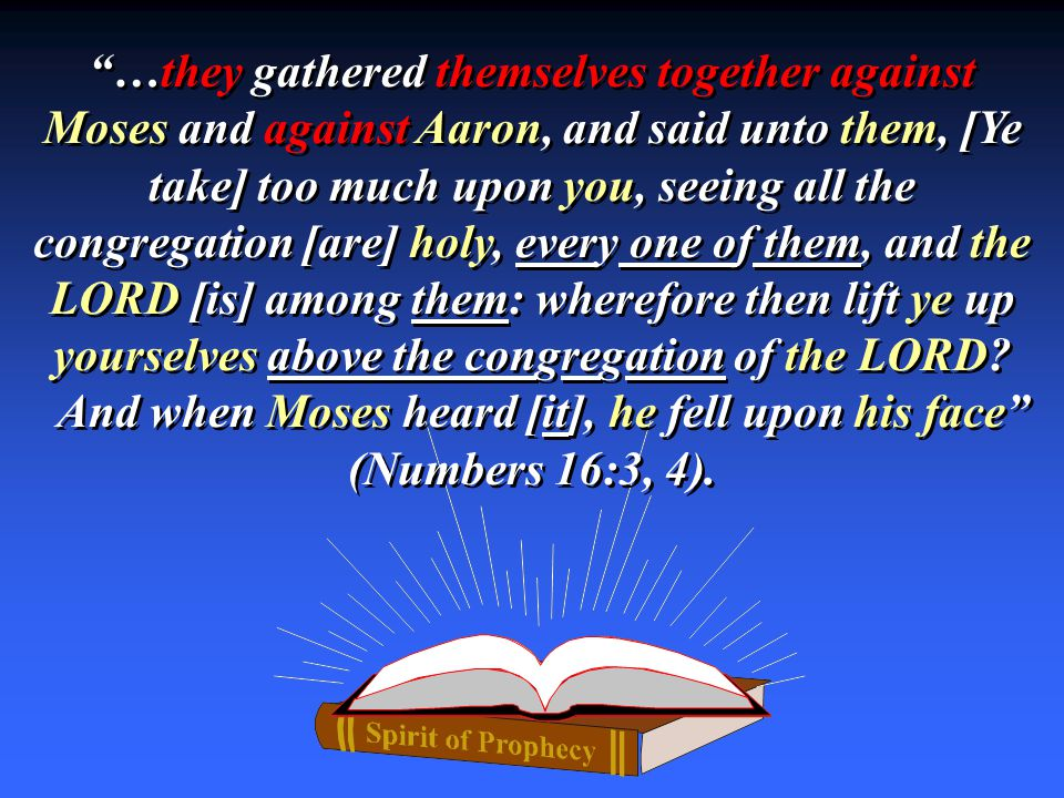 …they gathered themselves together against Moses and against Aaron, and said unto them, [Ye take] too much upon you, seeing all the congregation [are] holy, every one of them, and the LORD [is] among them: wherefore then lift ye up yourselves above the congregation of the LORD.