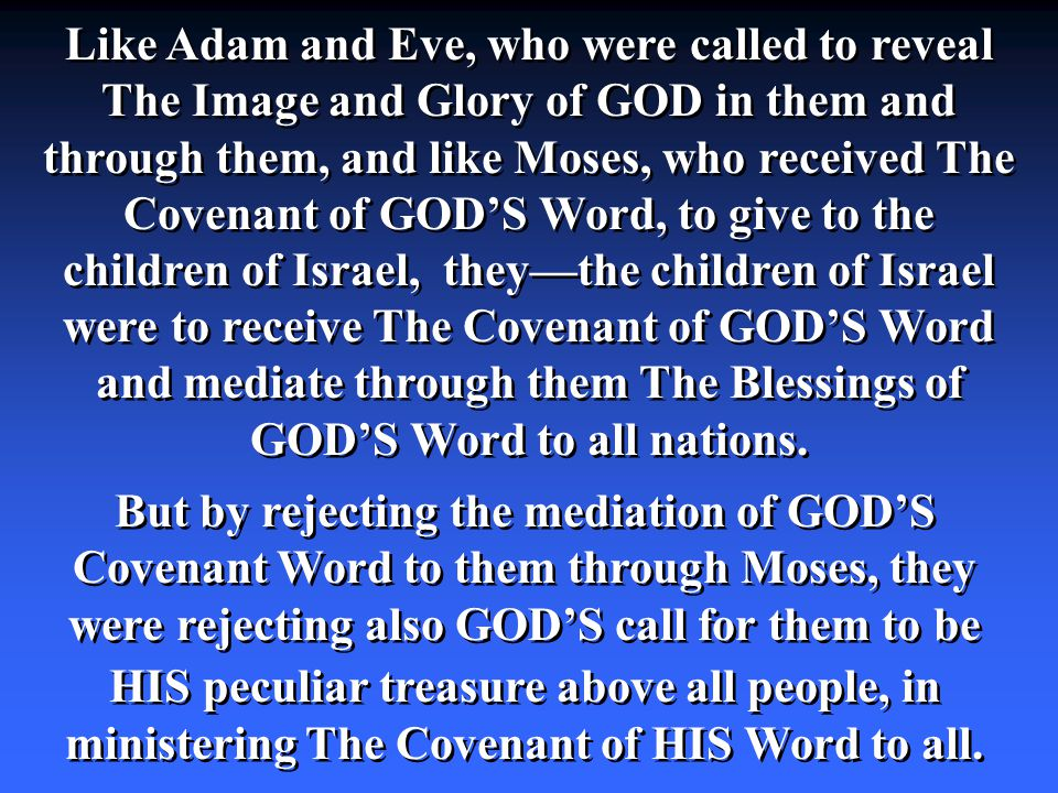 Like Adam and Eve, who were called to reveal The Image and Glory of GOD in them and through them, and like Moses, who received The Covenant of GOD'S Word, to give to the children of Israel, they—the children of Israel were to receive The Covenant of GOD'S Word and mediate through them The Blessings of GOD'S Word to all nations.
