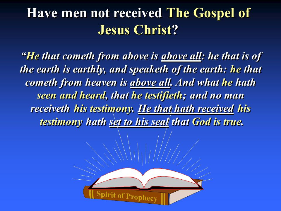"Have men not received The Gospel of Jesus Christ? ""He that cometh from above is above all: he that is of the earth is earthly, and speaketh of the ear"