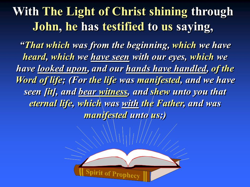 With The Light of Christ shining through John, he has testified to us saying, That which was from the beginning, which we have heard, which we have seen with our eyes, which we have looked upon, and our hands have handled, of the Word of life; (For the life was manifested, and we have seen [it], and bear witness, and shew unto you that eternal life, which was with the Father, and was manifested unto us;)