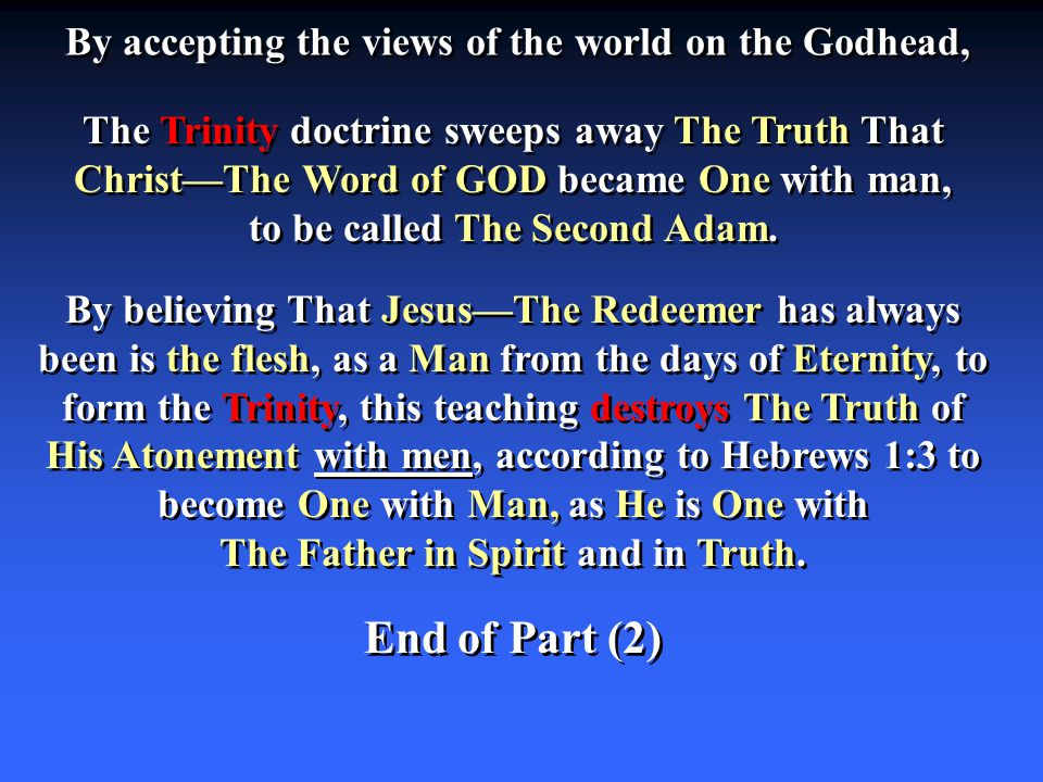 By accepting the views of the world on the Godhead, The Trinity doctrine sweeps away The Truth That Christ—The Word of GOD became One with man, to be called The Second Adam.