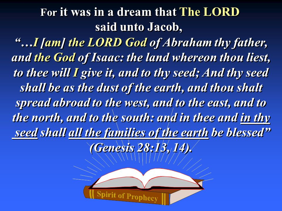 …I [am] the LORD God of Abraham thy father, and the God of Isaac: the land whereon thou liest, to thee will I give it, and to thy seed; And thy seed shall be as the dust of the earth, and thou shalt spread abroad to the west, and to the east, and to the north, and to the south: and in thee and in thy seed shall all the families of the earth be blessed (Genesis 28:13, 14).