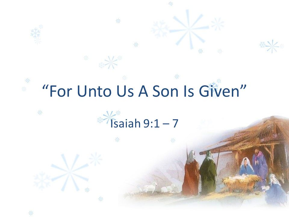 For Unto Us A Son Is Given Isaiah 9:1 – 7