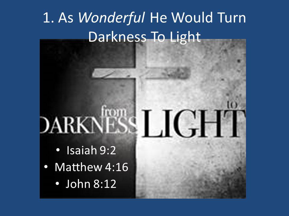 1. As Wonderful He Would Turn Darkness To Light Isaiah 9:2 Matthew 4:16 John 8:12