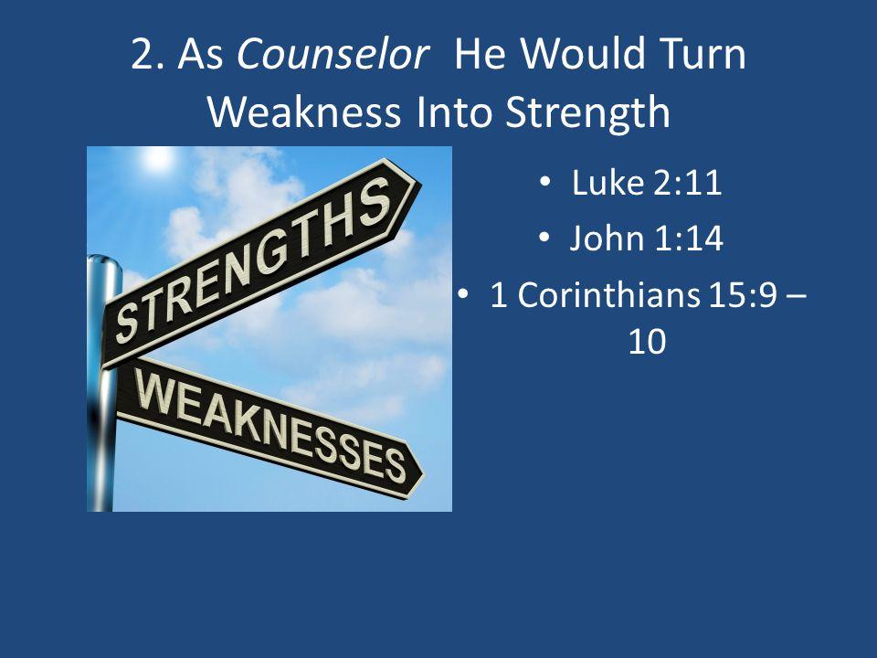 2. As Counselor He Would Turn Weakness Into Strength Luke 2:11 John 1:14 1 Corinthians 15:9 – 10