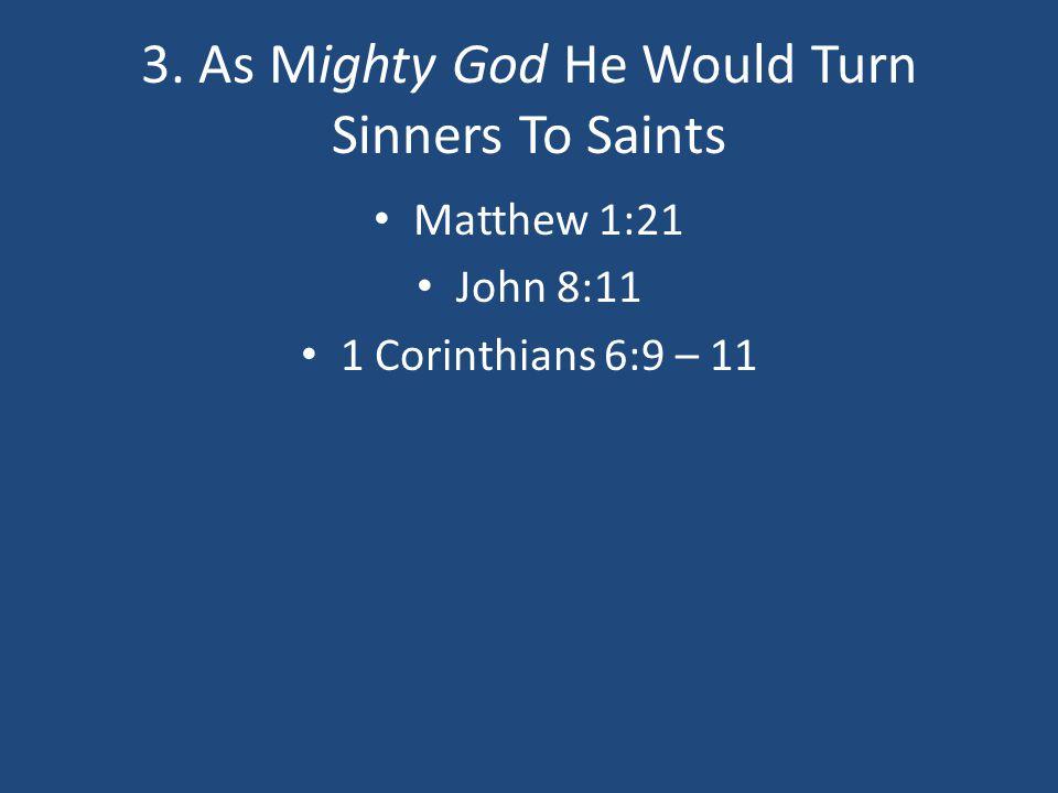3. As Mighty God He Would Turn Sinners To Saints Matthew 1:21 John 8:11 1 Corinthians 6:9 – 11