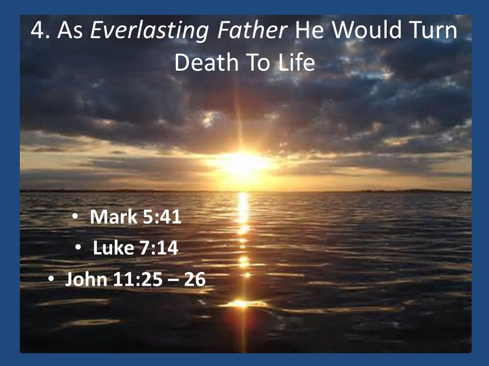 4. As Everlasting Father He Would Turn Death To Life Mark 5:41 Luke 7:14 John 11:25 – 26